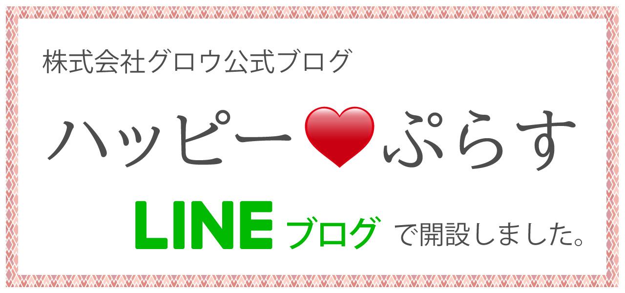 株式会社グロウ公式ブログ ハッピーぷらす LINEブログで開設しました。